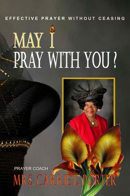 May I Pray with You? Effective Prayer Without Ceasing  by  Carrie L Porter