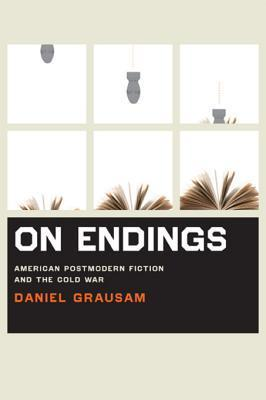 On Endings: American Postmodern Fiction and the Cold War Daniel Grausam
