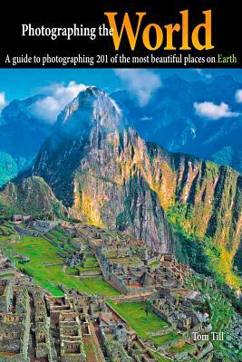 Photographing the World: A Guide to Photographing 201 of the Most Beautiful Places on Earth  by  Tom Till