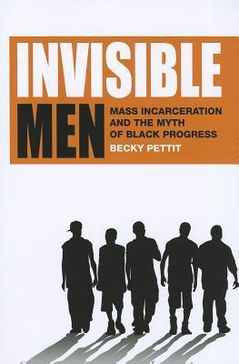 Invisible Men: Mass Incarceration and the Myth of Black Progress: Mass Incarceration and the Myth of Black Progress Becky Pettit