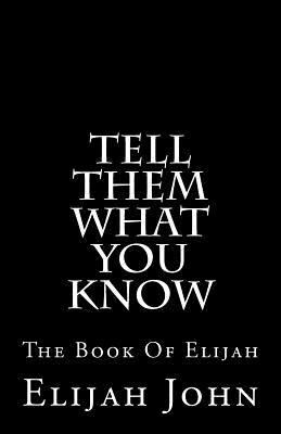 Tell Them What You Know: The Book of Elijah  by  Elijah John