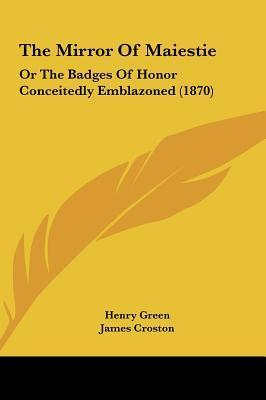 The Mirror of Maiestie: Or the Badges of Honor Conceitedly Emblazoned  by  Henry  Green