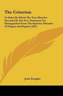 The Criterion: Or Rules By Which The True Miracles Recorded In The New Testament Are Distinguished From The Spurious Miracles Of Pagans And Papists (1832) John             Douglas