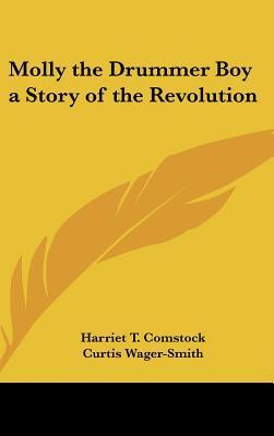 Molly the Drummer Boy a Story of the Revolution Harriet T. Comstock