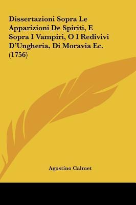 Dissertazioni Sopra Le Apparizioni De Spiriti, E Sopra I Vampiri, O I Redivivi DUngheria, Di Moravia Ec. (1756)  by  Agostino Calmet