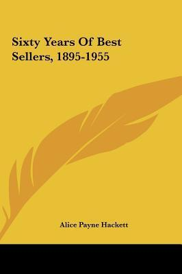 Sixty Years of Best Sellers, 1895-1955 Alice Payne Hackett