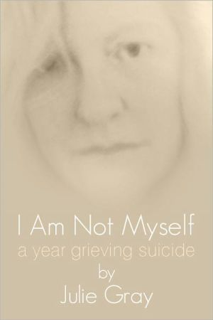 I am Not Myself: A Year Grieving Suicide  by  Julie Gray