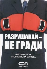 Разрушавай - не гради: Инструкции за съсипване на бизнеса Андрей Серов