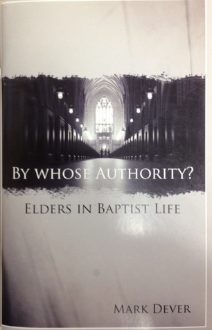 By Whose Authority? Elders In Baptist Life  by  Mark Dever