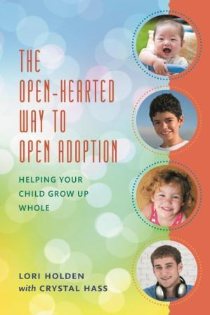 The Open-Hearted Way to Open Adoption: Helping Your Child Grow Up Whole Lori Holden