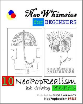 NeoWhimsies for Beginners: 10 NeoPopRealism Ink Drawing Projects  by  Serge E. Mikhailov