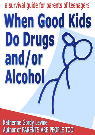 When Good Kids Do Drugs and/or Alcohol  by  Katherine Gordy Levine