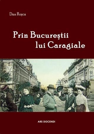 Prin Bucureștii lui Caragiale Dan Roșca