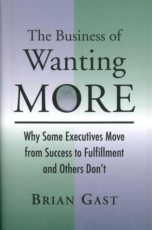 The Business of Wanting More: Why Some Executives Move from Success to Fulfillment and Others Dont  by  Brian Gast