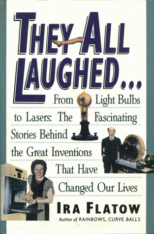 They All Laughed--: From Light Bulbs to Lasers, the Fascinating Stories Behind the Great Inventions That Have Changed Our Lives  by  Ira Flatow