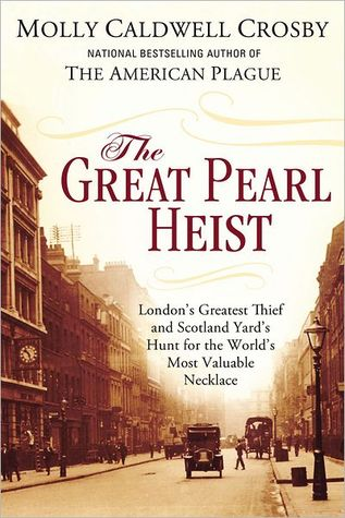 The Great Pearl Heist: Londons Greatest Thief and Scotland Yards Hunt for the Worlds Most Valuable Necklace  by  Molly Caldwell Crosby