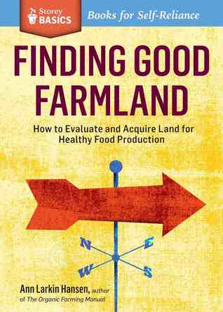 Finding Good Farmland: How to Evaluate and Acquire Land for Healthy Food Production  by  Ann Larkin Hansen