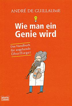 Wie Man Ein Genie Wird [Das Handbuch Für Angehende Überflieger]  by  André de Guillaume