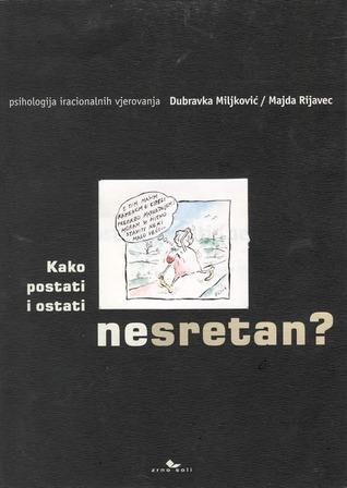 Kako postati i ostati (ne)sretan? - psihologija iracionalnih vjerovanja  by  Dubravka Miljković