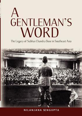 A Gentlemans Word: The Legacy of Subhas Chandra Bose in Southeast Asia  by  Nilanjana Sengupta