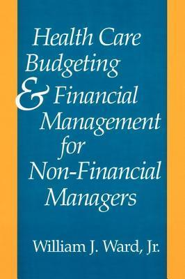 Health Care Budgeting and Financial Management for Non-Financial Managers  by  William J. Ward