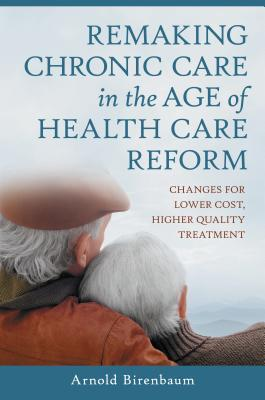 Remaking Chronic Care in the Age of Health Care Reform: Changes for Lower Cost, Higher Quality Treatment: Changes for Lower Cost, Higher Quality Treatment  by  Arnold Birenbaum
