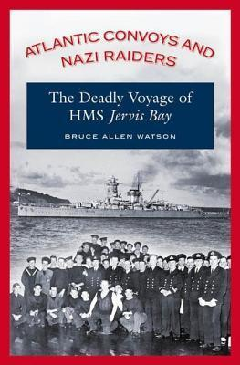 Atlantic Convoys and Nazi Raiders: The Deadly Voyage of HMS Jervis Bay  by  Bruce Allen Watson