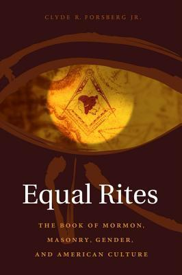 Equal Rites: The Book of Mormon, Masonry, Gender, and American Culture Clyde R Jr Forsberg Jr