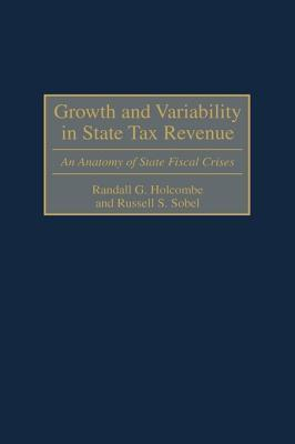 Growth and Variability in State Tax Revenue: An Anatomy of State Fiscal Crises Randall G. Holcombe