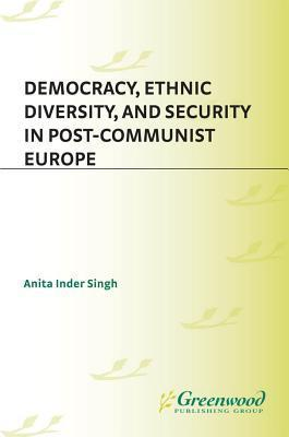 Democracy, Ethnic Diversity, and Security in Post-Communist Europe Anita Inder Singh