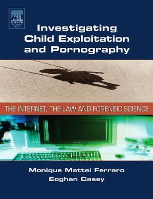 Investigating Child Exploitation and Pornography: The Internet, Law and Forensic Science Monique Ferraro