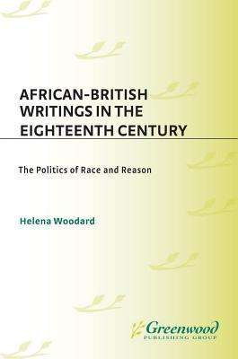 African-British Writings in the Eighteenth Century: The Politics of Race and Reason  by  Helena Woodard