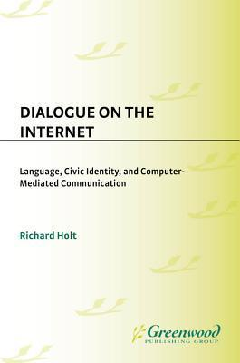 Dialogue on the Internet: Language, Civic Identity, and Computer-Mediated Communication Richard Holt