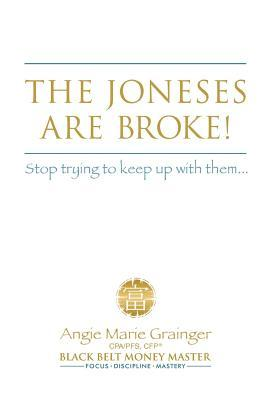 The Joneses Are Broke! Stop Trying to Keep Up with Them: Liberate Yourself with the 49 Secrets of Money Angie Marie Grainger