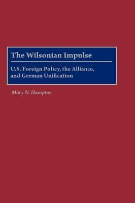 The Wilsonian Impulse: U.S. Foreign Policy, the Alliance, and German Unification Mary N Hampton
