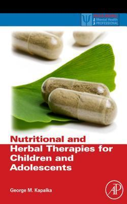 Nutritional and Herbal Therapies for Children and Adolescents: A Handbook for Mental Health Clinicians  by  George M. Kapalka
