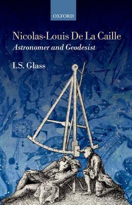 Nicolas-Louis De La Caille, Astronomer and Geodesist  by  Ian Stewart Glass