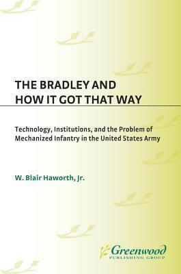 The Bradley and How It Got That Way: Technology, Institutions, and the Problem of Mechanized Infantry in the United States Army W. Blair Haworth