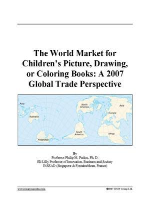 The World Market for Childrens Picture, Drawing, or Coloring Books: A 2007 Global Trade Perspective  by  Icon Group International