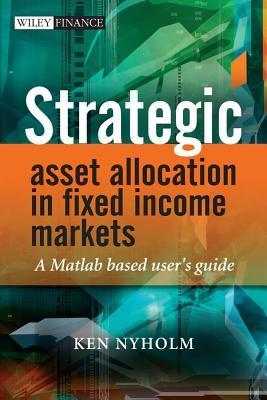 Strategic Asset Allocation in Fixed Income Markets: A MATLAB Based Users Guide  by  Ken Nyholm