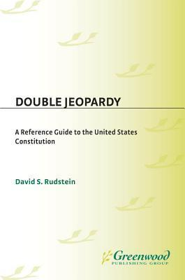 Double Jeopardy: A Reference Guide to the United States Constitution David Rudstein