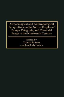 Archaeological and Anthropological Perspectives on the Native Peoples of Pampa, Patagonia, and Tierra del Fuego to the Nineteenth Century  by  Claudia Briones