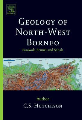 Geology of North-West Borneo: Sarawak, Brunei and Sabah  by  C S Hutchison