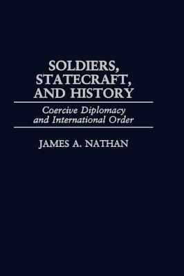 Soldiers, Statecraft, and History: Coercive Diplomacy and International Order  by  James A Nathan