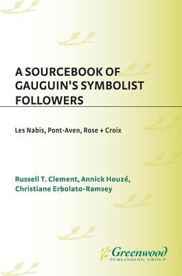 A Sourcebook of Gauguins Symbolist Followers: Les Nabis, Pont-Aven, Rose + Croix Russell Clement