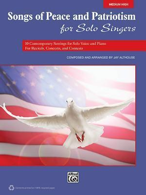 Songs of Peace and Patriotism for Solo Singers: 10 Contemporary Settings for Solo Voice and Piano for Recitals, Concerts, and Contests Jay Althouse