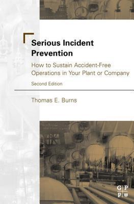 Serious Incident Prevention: : How to Sustain Accident-Free Operations in Your Plant or Company Thomas Burns