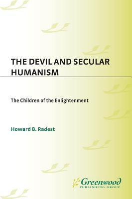 The Devil and Secular Humanism: The Children of the Enlightenment Howard B. Radest