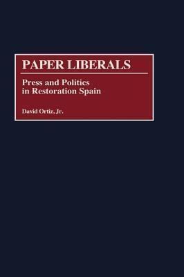 Paper Liberals: Press and Politics in Restoration Spain David Ortiz