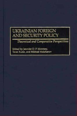 Ukrainian Foreign And Security Policy Theoretical And Comparative Perspectives  by  Jennifer D.P. Moroney